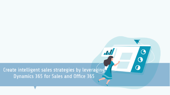 Create intelligent sales strategies by leveraging Dynamics 365 for Sales and Office 365