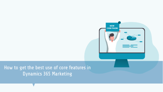 How to get the best use of core features in Dynamics 365 Marketing