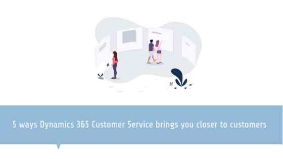 5 ways Dynamics 365 for Customer Service brings you closer to customers