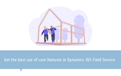 Get the best use of core features in Dynamics 365 Field Service